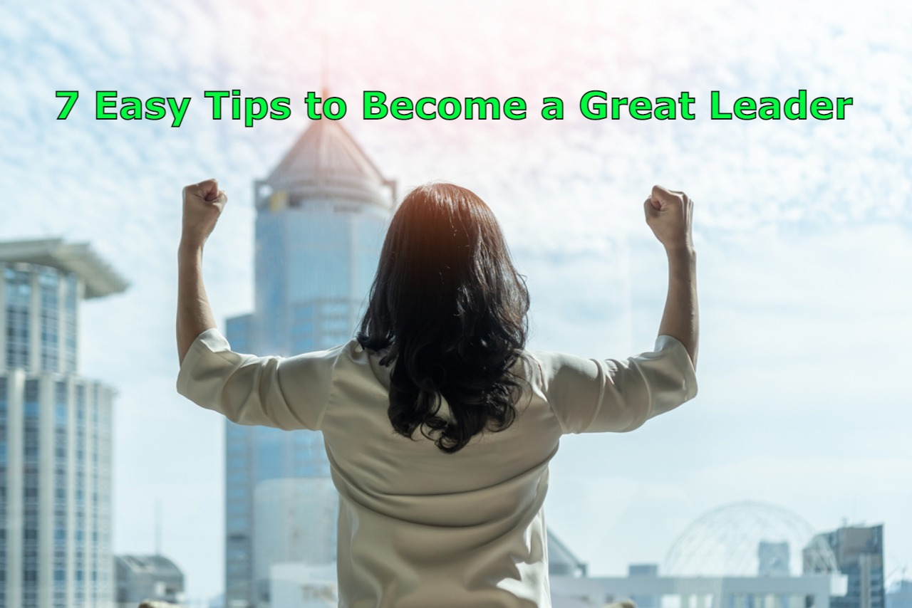 7 Easy Tips to Become a Great Leader