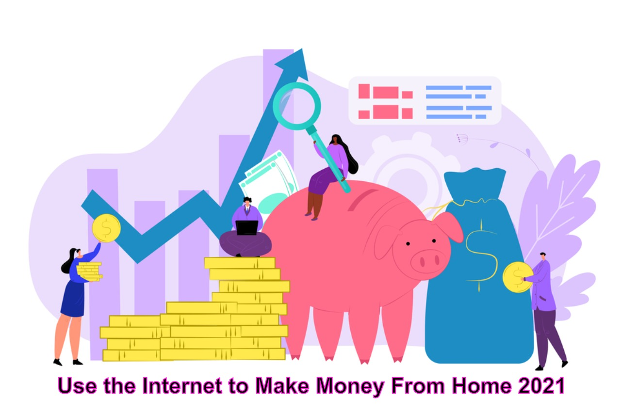 Use the Internet to Make Money From Home 2021